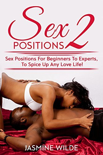 Sex Positions 2: Guide to different sex positions, foreplay, karma sutra, tantric sex, have better sex with lovers, discover the best techniques, give your partner great orgasms, learn the best sex!
