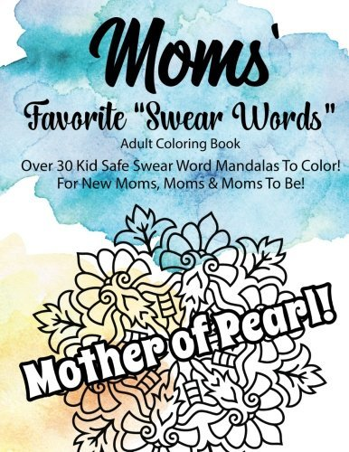 """Moms' Favorite """"Swear Words"""" Adult Coloring Book For New Moms, Moms, &: Moms to Be, Over 30 Kid Safe """"Swear Word"""" Mandalas to Color! Great Gift for ... Occasion. Fun, Practical Gift for Mom!"""