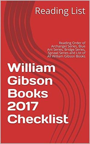 William Gibson Books 2017 Checklist: Reading Order of Archangel Series, Blue Ant Series, Bridge Series, Sprawl Series and List of All William Gibson Books