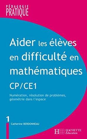 Aider les élèves en difficulté Maths CP/CE1 : Numération, résolution de problèmes, géométrie dans l'espace