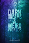 Dark Dreams and Weird Worlds: A Collection of Science Fiction and Horror Stories