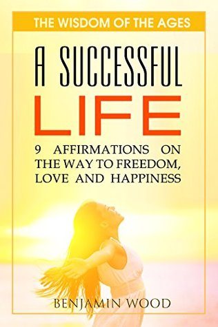A SUCCESSFUL LIFE: 9 Affirmations on the way to Freedom, Love and Happiness (The wisdom of the ages Book 2)