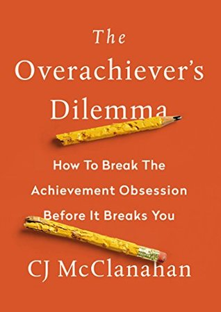 The Overachiever's Dilemma: How to Break the Achievement Obsession Before It Breaks You