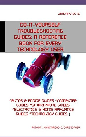 Do-it-yourself troubleshooting guides: A reference book for every technology user: *Autos & engine guides *computer guides *smartphone guides *electronics & home appliance guides *technology guides.