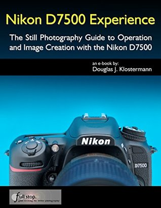 Nikon D7500 Experience - The Still Photography Guide to Operation and Image Creation with the Nikon D7500