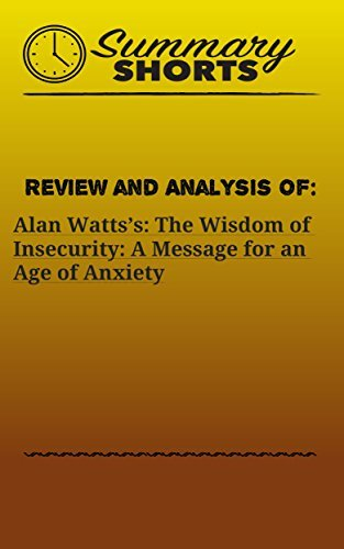 Review and Analysis of: Alan Watts's: The Wisdom of Insecurity: A Message for an Age of Anxiety (Summary Shorts Book 17)