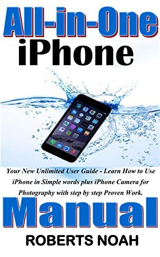 All-in-One iPhone Manual: Your Newest, Complete and Unlimited User Guide - Learn How to Use iPhone in Simple words plus iPhone Camera for Photography with step by step Proven Work.