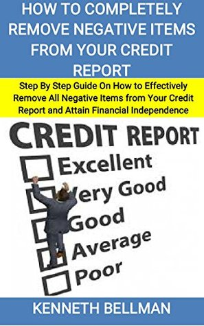 How to Completely Remove Negative Items from your Credit Report: Step By Step Guide On How to Effectively Remove All Negative Items from Your Credit Report and Attain Financial Independence
