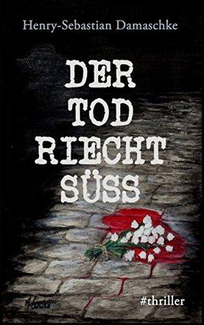 Der Tod riecht süß by Henry-Sebastian Damaschke