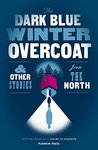 The Dark Blue Winter Overcoat & Other Stories from the North