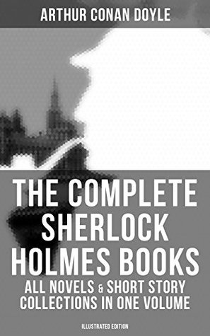 The Complete Sherlock Holmes Books: All Novels & Short Story Collections in One Volume (Illustrated Edition): A Study in Scarlet, The Sign of Four, The ... Return of Sherlock Holmes, His Last Bow…