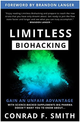 Limitless Biohacking: Gain An Unfair Advantage by Conrad Smith