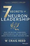 The 7 Secrets of Neuron Leadership: What Top Military Commanders, Neuroscientists, and the Ancient Greeks Teach Us about Inspiring Teams