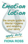 Emotion Lotion: the simple guide to Mental Hygiene and retaining your sanity
