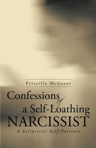 Confessions of a Self-Loathing Narcissist: A Solipsistic Self-Portrait
