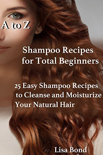 A to Z Shampoo Recipes for Total Beginners: 25 Easy Shampoo Recipes to Cleanse and Moisturize Your Natural Hair