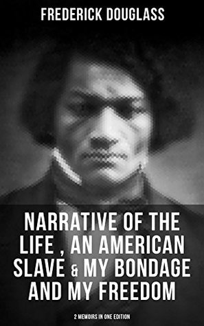 FREDERICK DOUGLASS: Narrative of the Life of Frederick Douglass, an American Slave & My Bondage and My Freedom (2 Memoirs in One Edition): Autobiographies ... American Slave, Freedom Fighter & Statesman