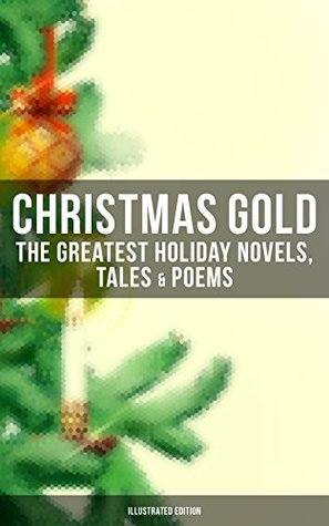 Christmas Gold: The Greatest Holiday Novels, Tales & Poems (Illustrated Edition): 200+ Titles in One Volume: A Christmas Carol, The Gift of the Magi, The ... Woman Who Lived in a Shoe and many more…