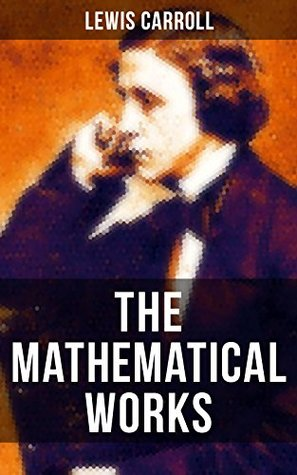 The Mathematical Works of Lewis Carroll: Symbolic Logic, The Game of Logic & Feeding the Mind