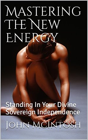 Mastering The New Energy: Standing In Your Divine Sovereign Independence (Navigating The New World Book 2)