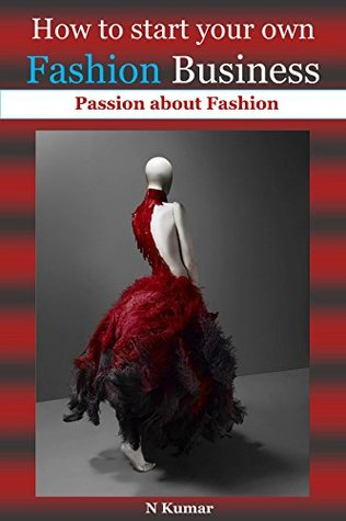 How to start your Own Fashion Business: Passion about Fashion( fashion books,fashion design,fashion design sketching,fashion illustration,fashion free books,fashion for profit,fashion guide)