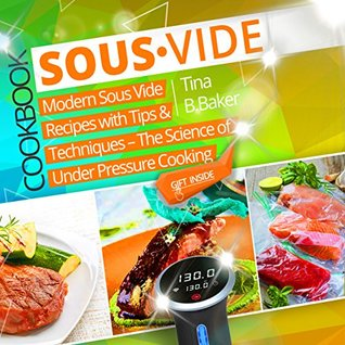 Sous Vide Cookbook: Modern Sous Vide Recipes with Tips and Techniques - The Science of Under Pressure Cooking
