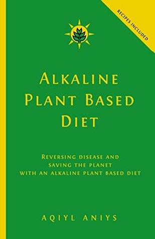 Alkaline Plant Based Diet: Reversing Disease and Saving the Planet with an Alkaline Plant Based Diet