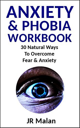 Anxiety And Phobia Workbook: Thirty Natural Ways To Overcome Fear & Anxiety