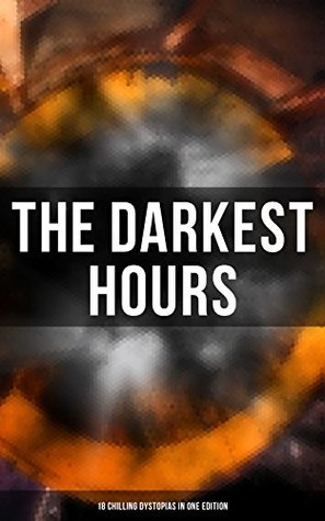THE DARKEST HOURS - 18 Chilling Dystopias in One Edition: Iron Heel, Anthem, Meccania the Super-State, Lord of the World, The Time Machine, City of Endless ... Stops, The Night of the Long Knives...