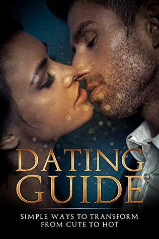 Dating Guide: Simple Ways to Transform From Cute to Hot