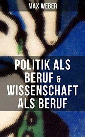 Max Weber: Politik als Beruf & Wissenschaft als Beruf