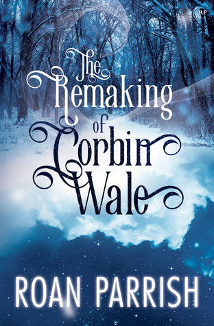 Release Day Review: The Remaking of Corbin Wale by Roan Parrish