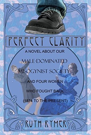 PERFECT CLARITY: A novel about our male-dominated misogynist society and four women who fought back (1874 to the present).