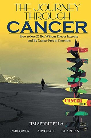 The Journey Through Cancer How to Lose 25 lbs. Without Diet or Exercise and be Cancer Free in 8 Months