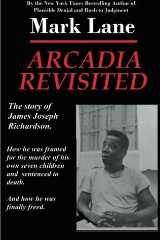 Arcadia Revisited - The Story of James Joseph Richardson: How he was framed for the murder of his own seven children and sentenced to death. And how he was finally freed.