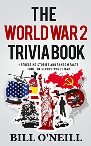 The World War 2 Trivia Book: Interesting Stories and Random Facts from the Second World War