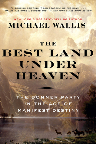 The best land under heaven the donner party in the age of the best land under heaven the donner party in the age of manifest destiny by michael wallis fandeluxe Epub