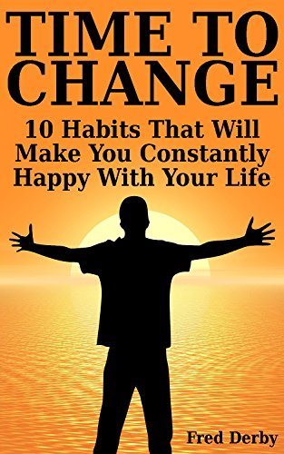 Time To Change: 10 Habits That Will Make You Constantly Happy With Your Life: