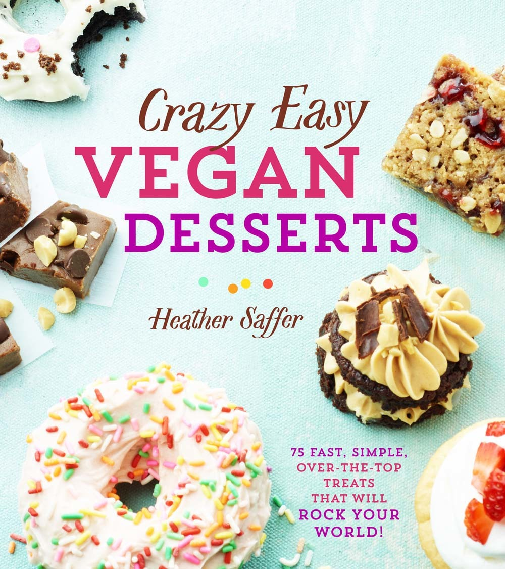Crazy Easy Vegan Desserts: 75 Fast, Simple, Over-the-Top Treats That Will Rock Your World!