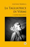 La Tagliatrice di Vermi e altri racconti by Gaetano Barreca