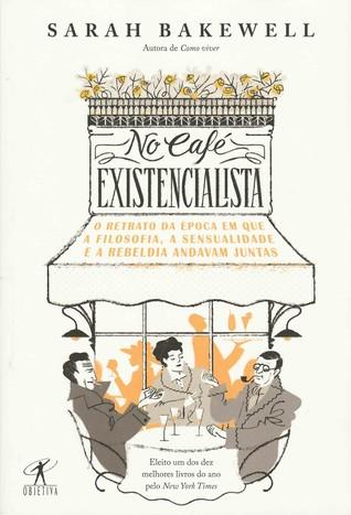 No café existencialista: O retrato da época em que a filosofia, a sensualidade e a rebeldia andavam juntas
