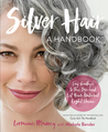 Silver Hair: Say Goodbye to the Dye and Let Your Natural Light Shine: A Handbook