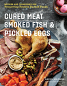 Cured Meat, Smoked Fish and Pickled Eggs - Recipes and Techniques to Preserve Protein-Packed Food