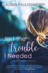 Just the Trouble I Needed by Lauren Faulkenberry