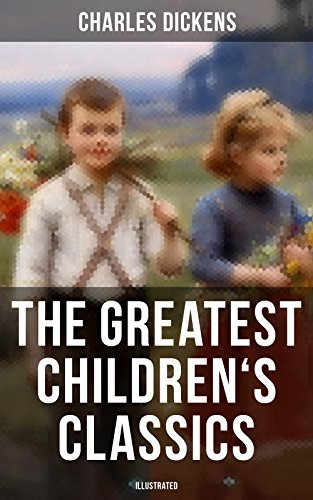 The Greatest Children's Classics of Charles Dickens (Illustrated): Oliver Twist, David Copperfield, Great Expectations, A Christmas Carol, Holiday Romance, ... Stories, A Child's Dream of a Star…