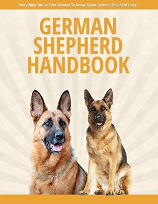 German Shepherd Hand Book - Everything You've Ever Wanted To Know About German Shepherd Dogs: Finding and Choosing Your German Shepherd,Making Your Home ... Your German Shepherd Dog,Grooming