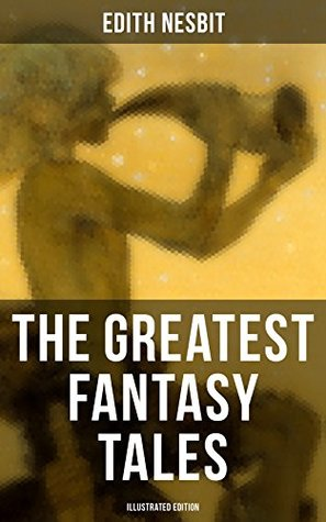 The Greatest Fantasy Tales of Edith Nesbit (Illustrated Edition): Children's Classics: The Book of Dragons, The Magic City, The Wonderful Garden, Unlikely ... Chronicles, The Enchanted Castle…