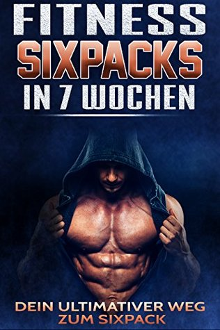 Fitness: Sixpack in 7 Wochen: Dein ultimativer Weg zum Sixpack