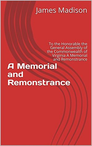 A Memorial and Remonstrance: To the Honorable the General Assembly of the Commonwealth of Virginia A Memorial and Remonstrance