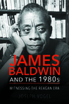 James Baldwin and the 1980s: Witnessing the Reagan Era